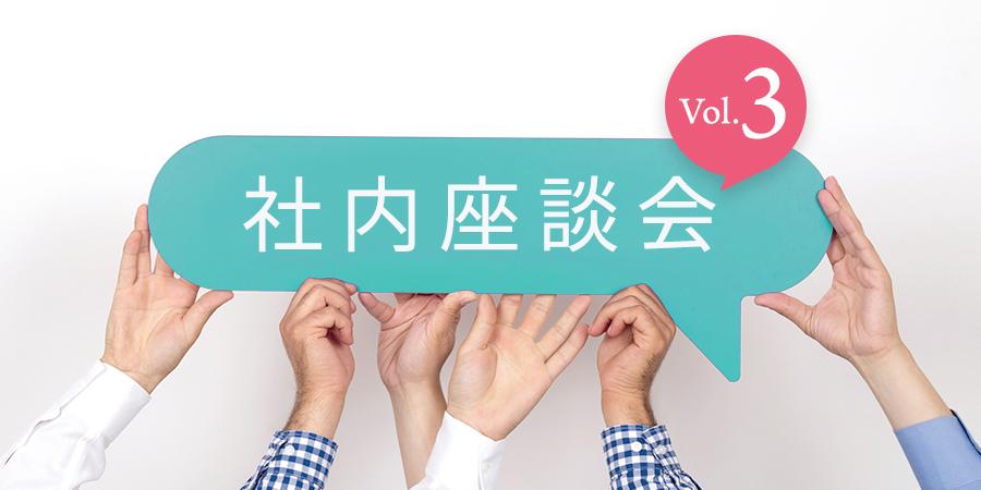社内座談会 vol.3